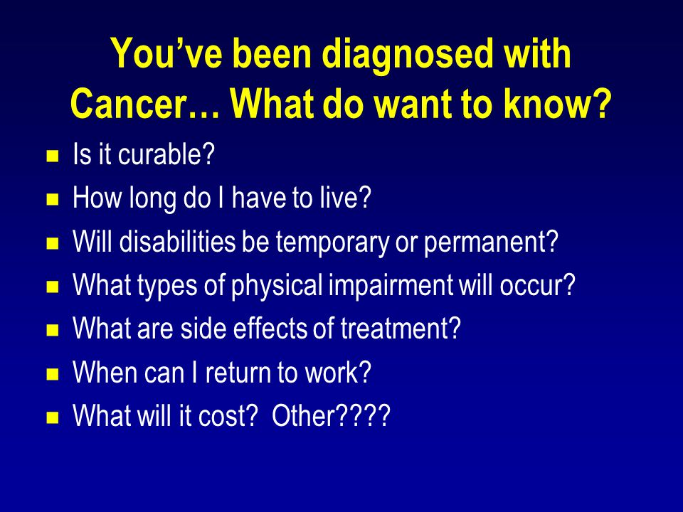 You've been diagnosed with Cancer… What do want to know?  Is it curable?  How long do I have to live?  Will disabilities be temporary or permanent?