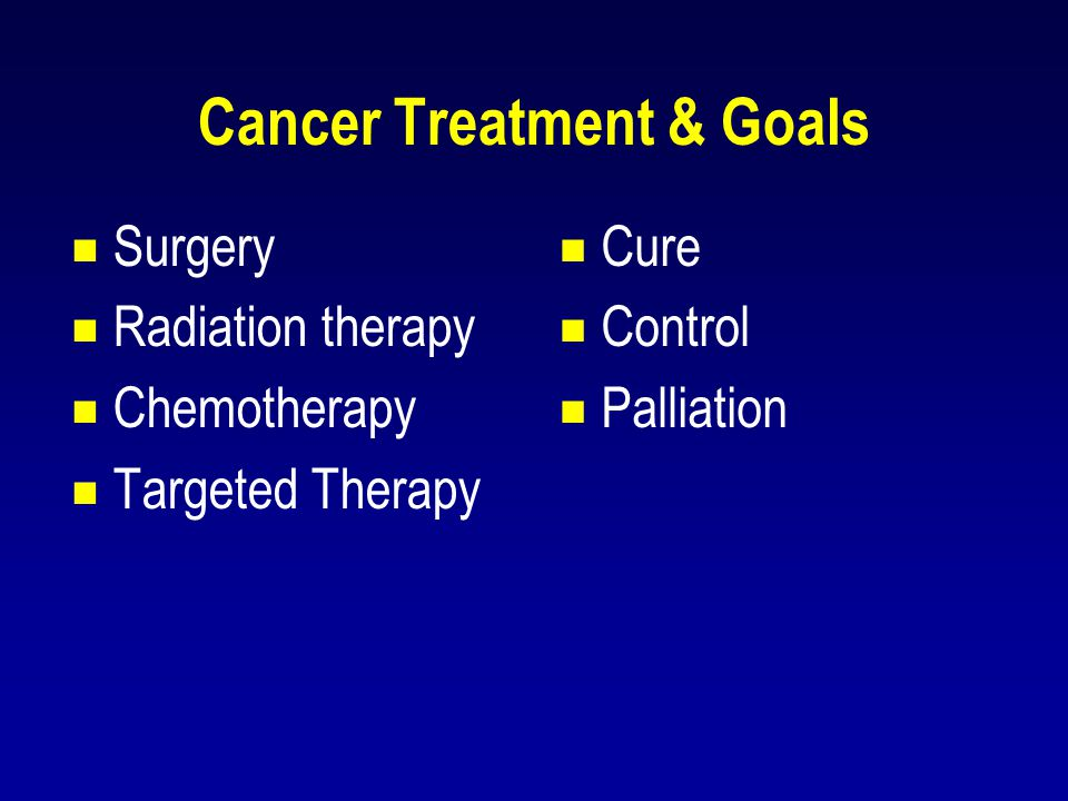 Cancer Treatment & Goals  Surgery  Radiation therapy  Chemotherapy  Targeted Therapy  Cure  Control  Palliation