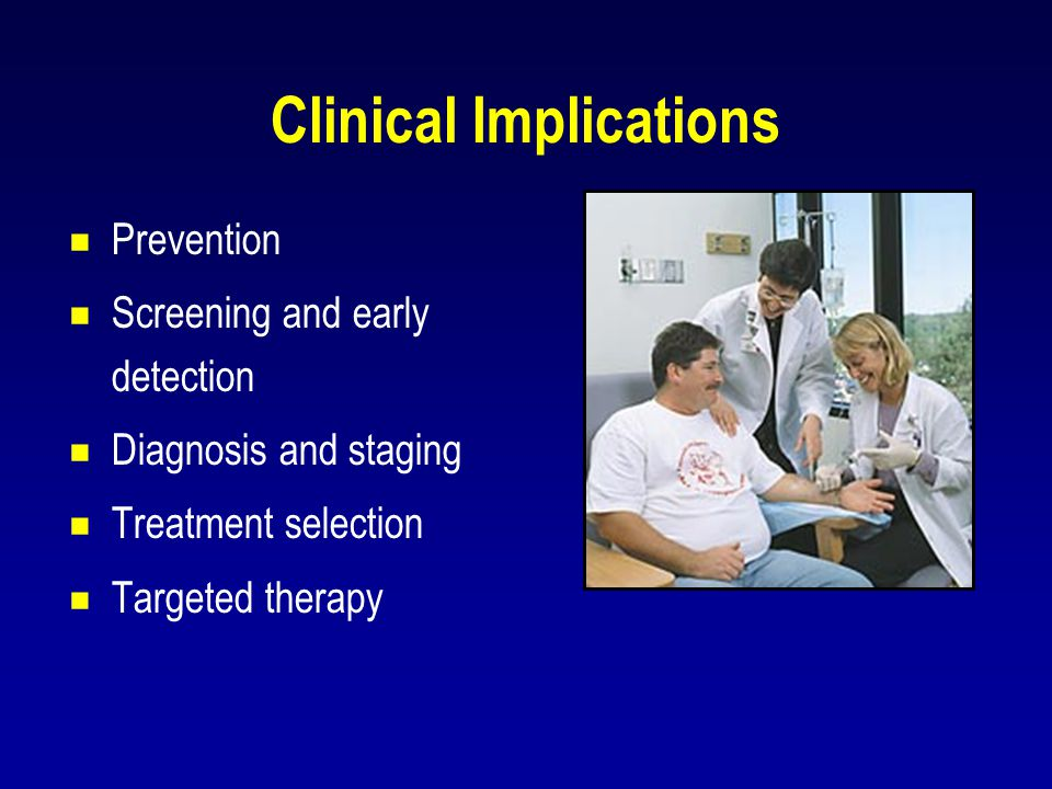Clinical Implications  Prevention  Screening and early detection  Diagnosis and staging  Treatment selection  Targeted therapy