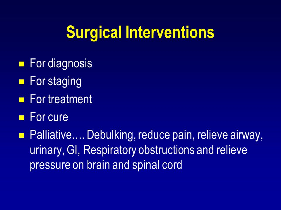 Surgical Interventions  For diagnosis  For staging  For treatment  For cure  Palliative…. Debulking, reduce pain, relieve airway, urinary, GI, Re