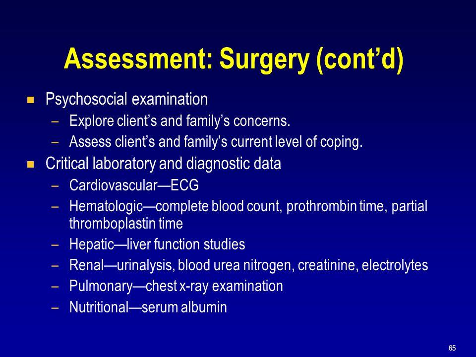 65 Assessment: Surgery (cont'd)  Psychosocial examination –Explore client's and family's concerns. –Assess client's and family's current level of cop