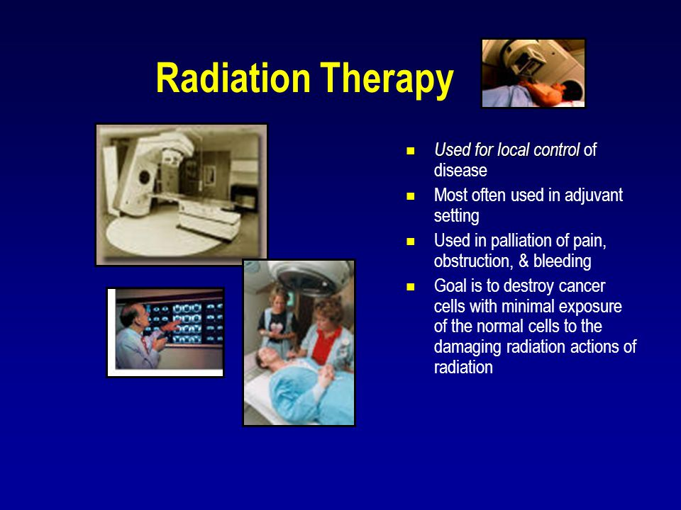 Radiation Therapy  Used for local control  Used for local control of disease  Most often used in adjuvant setting  Used in palliation of pain, obs