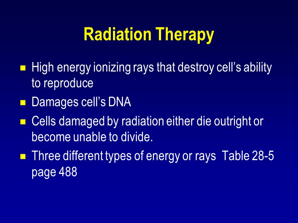 Radiation Therapy  High energy ionizing rays that destroy cell's ability to reproduce  Damages cell's DNA  Cells damaged by radiation either die ou