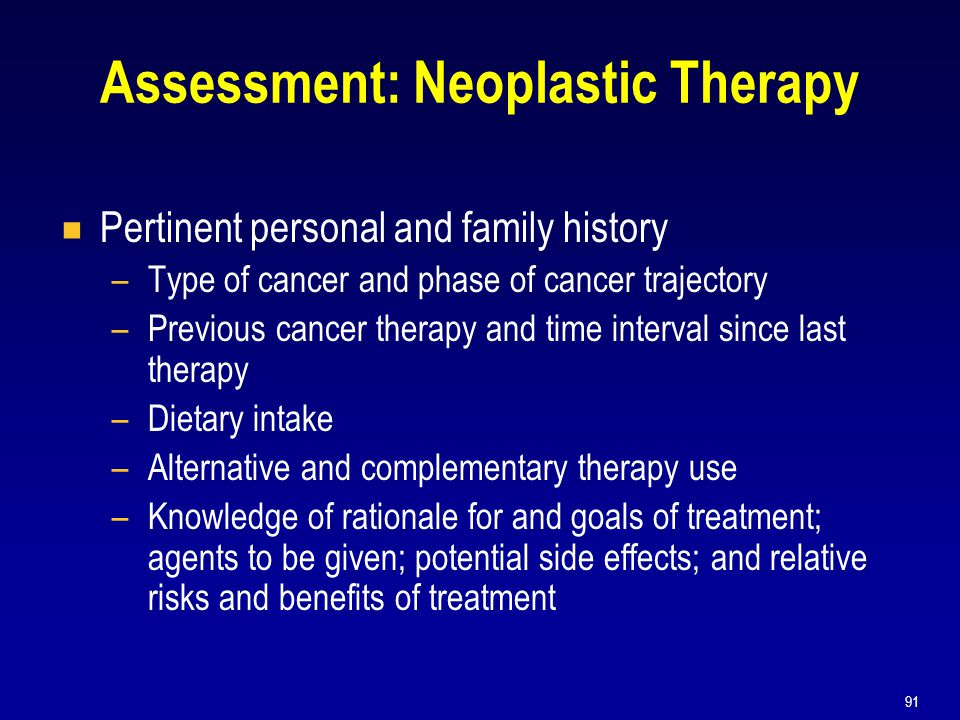 91 Assessment: Neoplastic Therapy  Pertinent personal and family history –Type of cancer and phase of cancer trajectory –Previous cancer therapy and