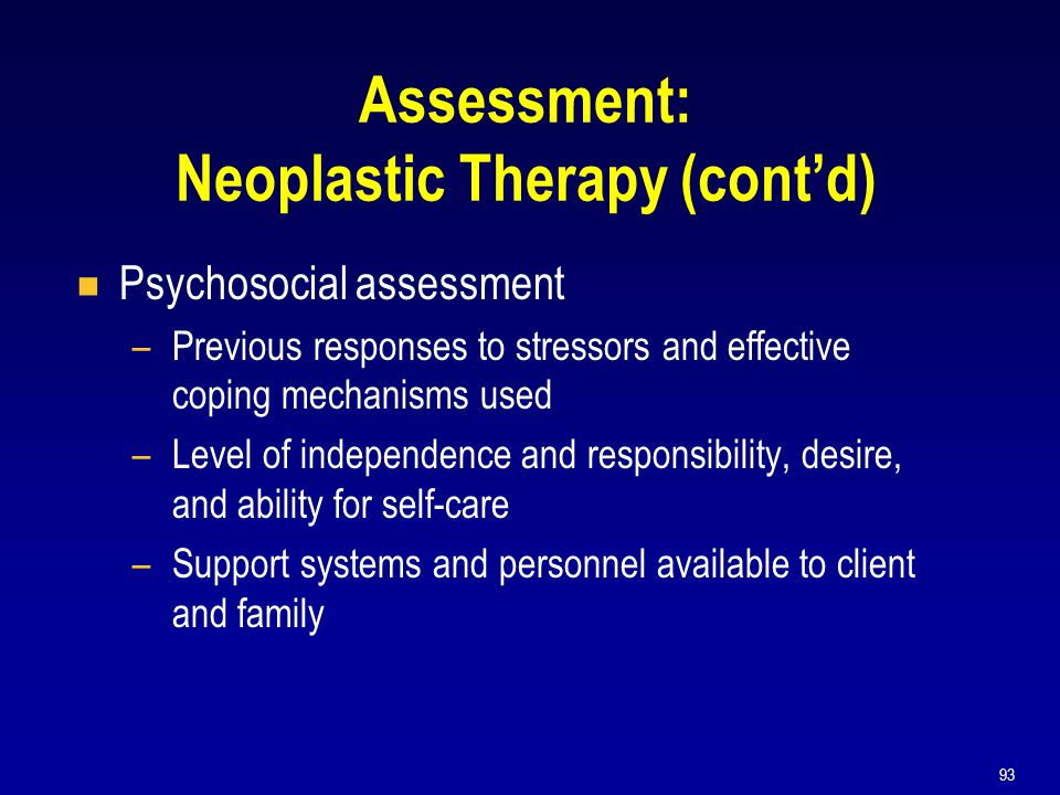 93 Assessment: Neoplastic Therapy (cont'd)  Psychosocial assessment –Previous responses to stressors and effective coping mechanisms used –Level of i