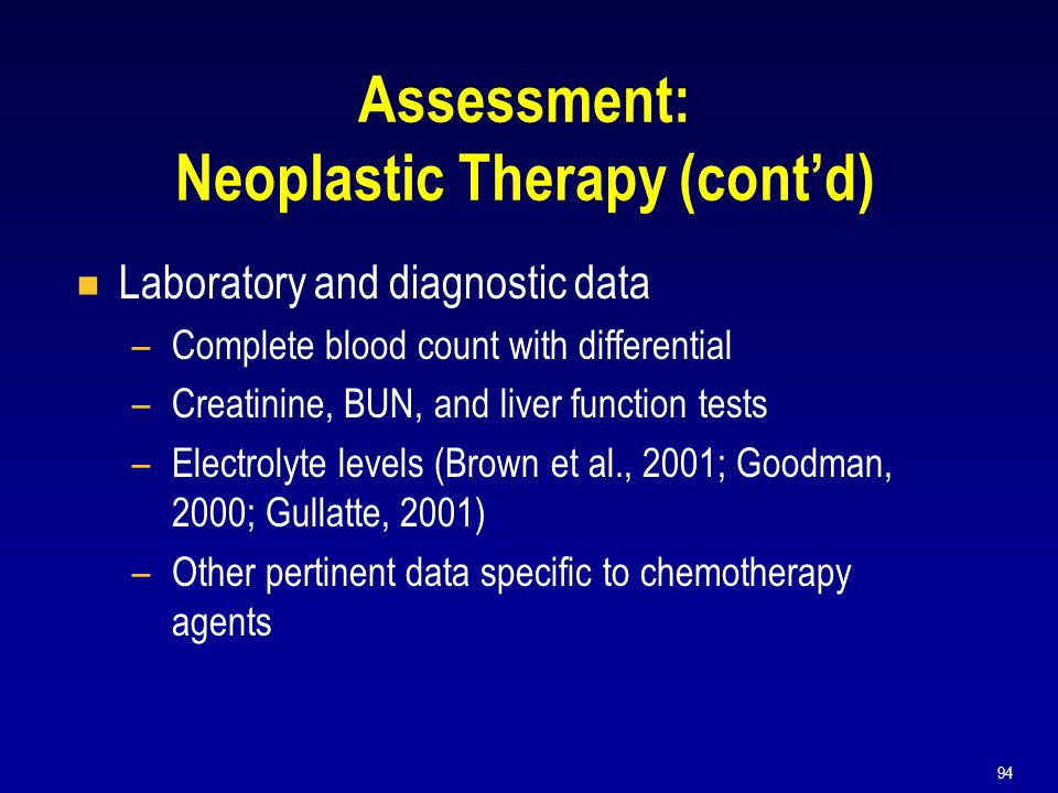 94 Assessment: Neoplastic Therapy (cont'd)  Laboratory and diagnostic data –Complete blood count with differential –Creatinine, BUN, and liver functi