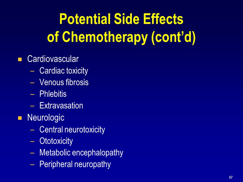 97 Potential Side Effects of Chemotherapy (cont'd)  Cardiovascular –Cardiac toxicity –Venous fibrosis –Phlebitis –Extravasation  Neurologic –Central