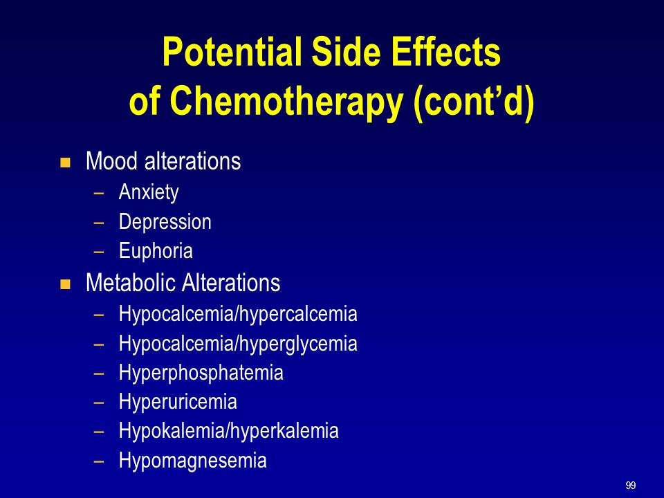 99 Potential Side Effects of Chemotherapy (cont'd)  Mood alterations –Anxiety –Depression –Euphoria  Metabolic Alterations –Hypocalcemia/hypercalcem
