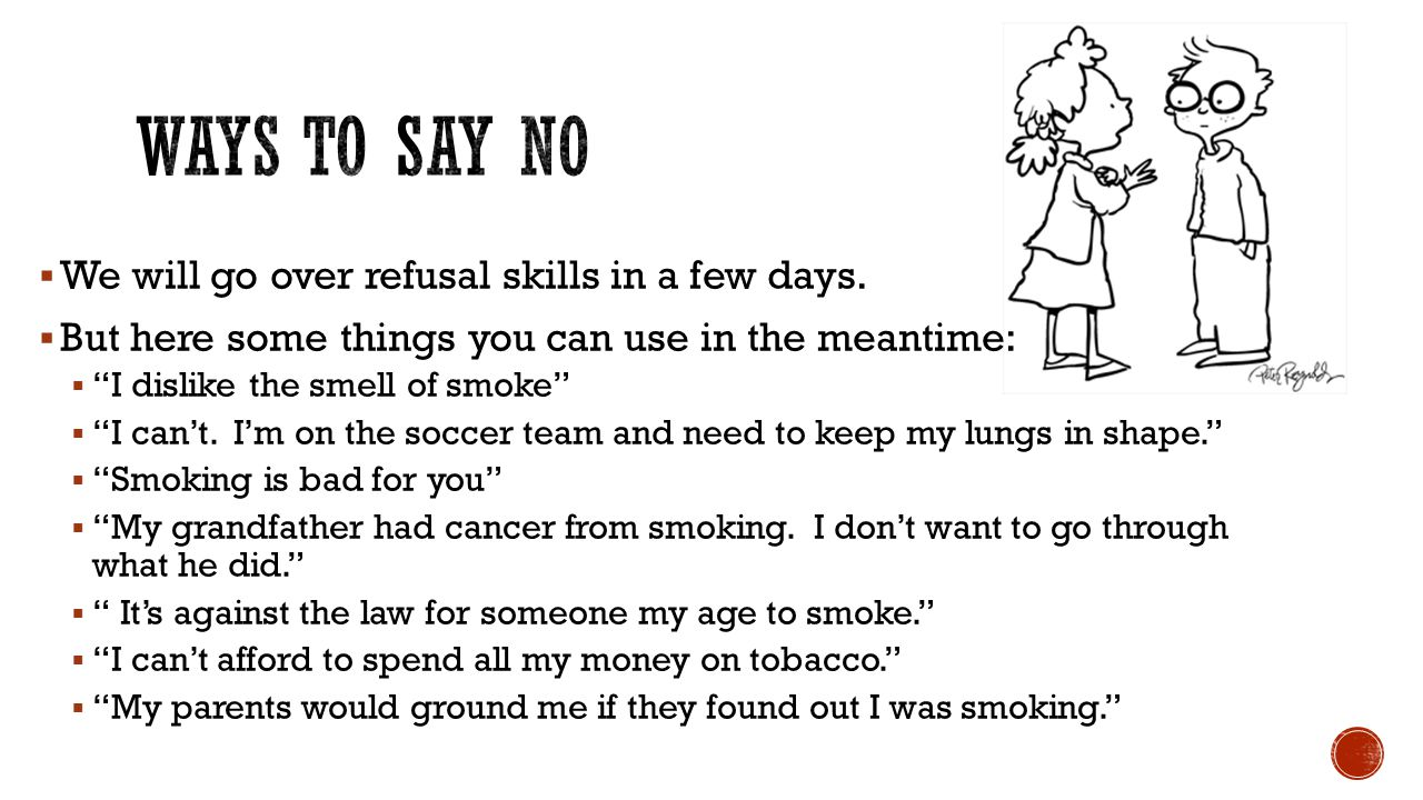 """ We will go over refusal skills in a few days.  But here some things you can use in the meantime:  """"I dislike the smell of smoke""""  """"I can't. I'm o"""