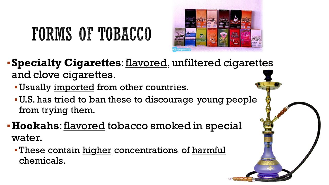  Specialty Cigarettes: flavored, unfiltered cigarettes and clove cigarettes.  Usually imported from other countries.  U.S. has tried to ban these t