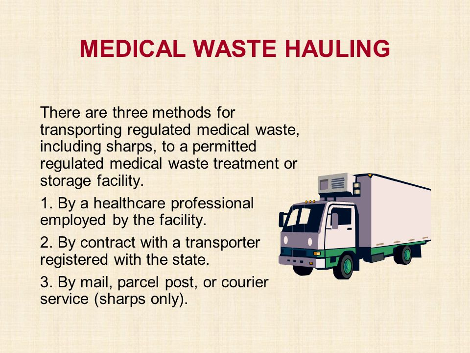 MEDICAL WASTE HAULING There are three methods for transporting regulated medical waste, including sharps, to a permitted regulated medical waste treat