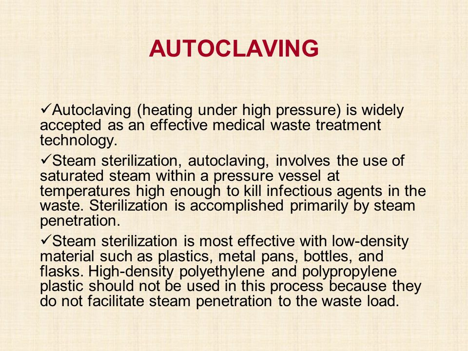 AUTOCLAVING Autoclaving (heating under high pressure) is widely accepted as an effective medical waste treatment technology. Steam sterilization, auto