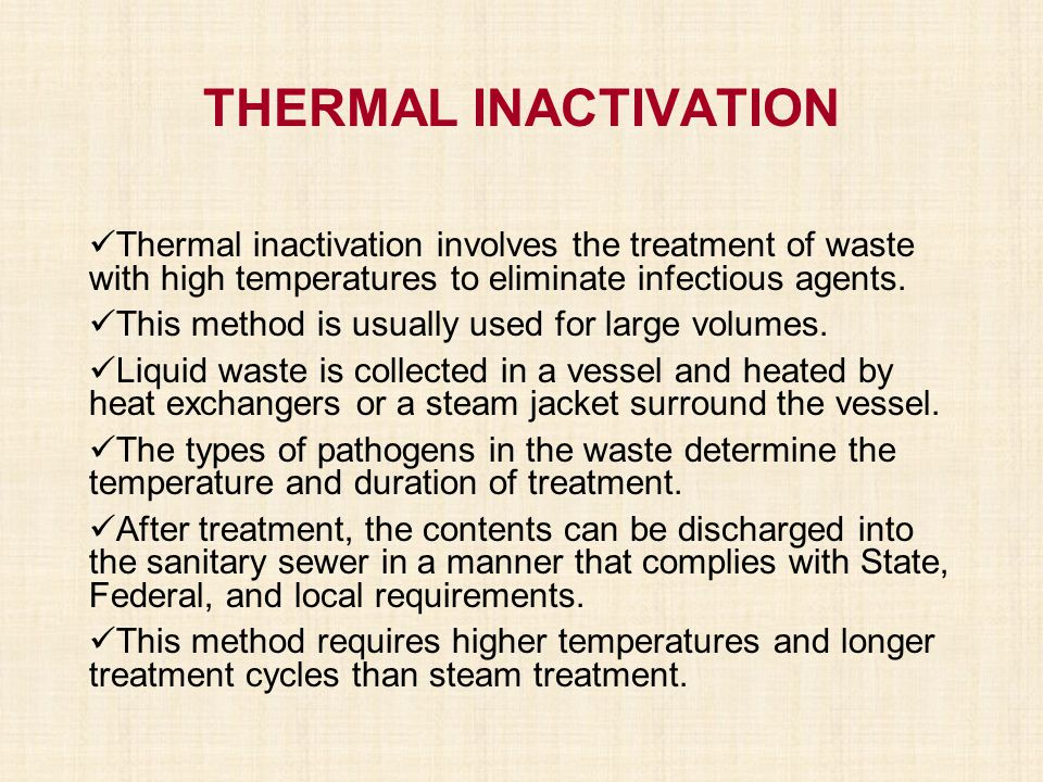 THERMAL INACTIVATION Thermal inactivation involves the treatment of waste with high temperatures to eliminate infectious agents. This method is usuall