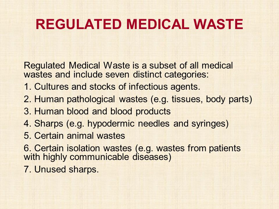 REGULATED MEDICAL WASTE Regulated Medical Waste is a subset of all medical wastes and include seven distinct categories: 1. Cultures and stocks of inf