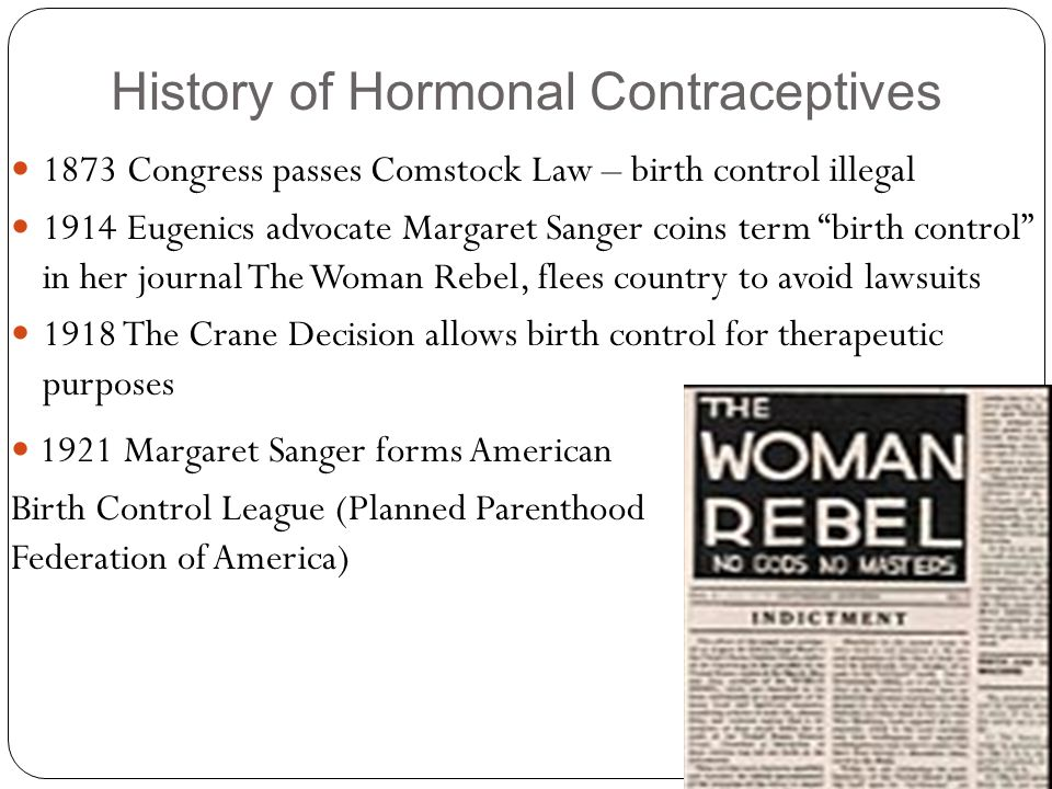 """History of Hormonal Contraceptives 1873 Congress passes Comstock Law – birth control illegal 1914 Eugenics advocate Margaret Sanger coins term """"birth"""