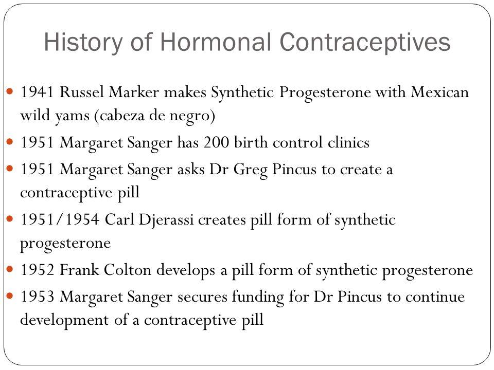 History of Hormonal Contraceptives 1941 Russel Marker makes Synthetic Progesterone with Mexican wild yams (cabeza de negro) 1951 Margaret Sanger has 2