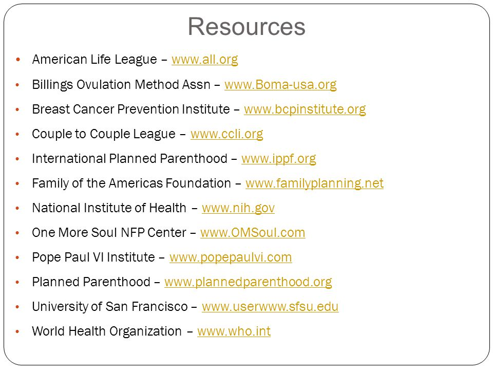 Resources American Life League – www.all.orgwww.all.org Billings Ovulation Method Assn – www.Boma-usa.orgwww.Boma-usa.org Breast Cancer Prevention Institute – www.bcpinstitute.orgwww.bcpinstitute.org Couple to Couple League – www.ccli.orgwww.ccli.org International Planned Parenthood – www.ippf.orgwww.ippf.org Family of the Americas Foundation – www.familyplanning.netwww.familyplanning.net National Institute of Health – www.nih.govwww.nih.gov One More Soul NFP Center – www.OMSoul.comwww.OMSoul.com Pope Paul VI Institute – www.popepaulvi.comwww.popepaulvi.com Planned Parenthood – www.plannedparenthood.orgwww.plannedparenthood.org University of San Francisco – www.userwww.sfsu.eduwww.userwww.sfsu.edu World Health Organization – www.who.intwww.who.int