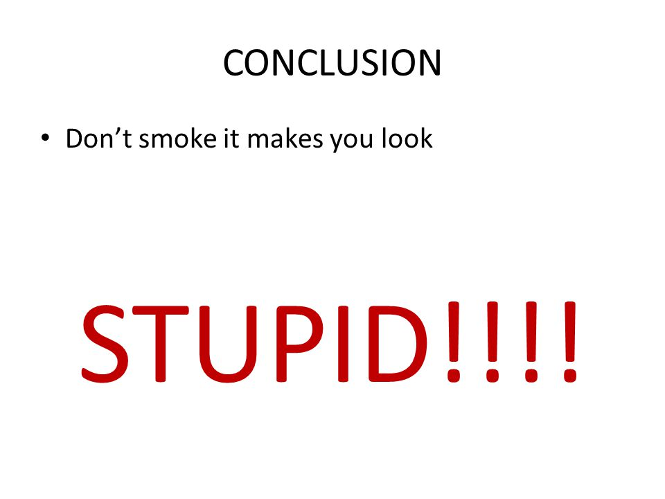CONCLUSION Don't smoke it makes you look STUPID!!!!