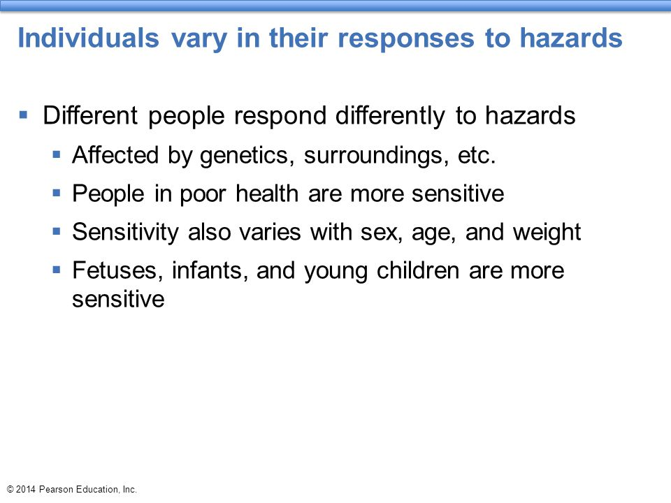 Individuals vary in their responses to hazards  Different people respond differently to hazards  Affected by genetics, surroundings, etc.