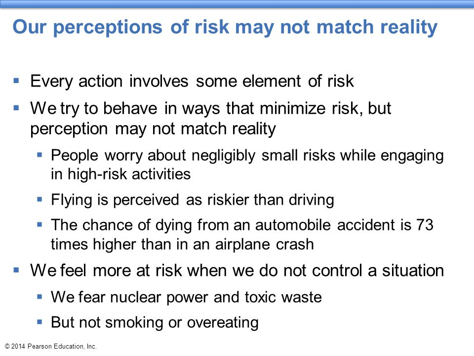 © 2014 Pearson Education, Inc. Our perceptions of risk may not match reality  Every action involves some element of risk  We try to behave in ways t