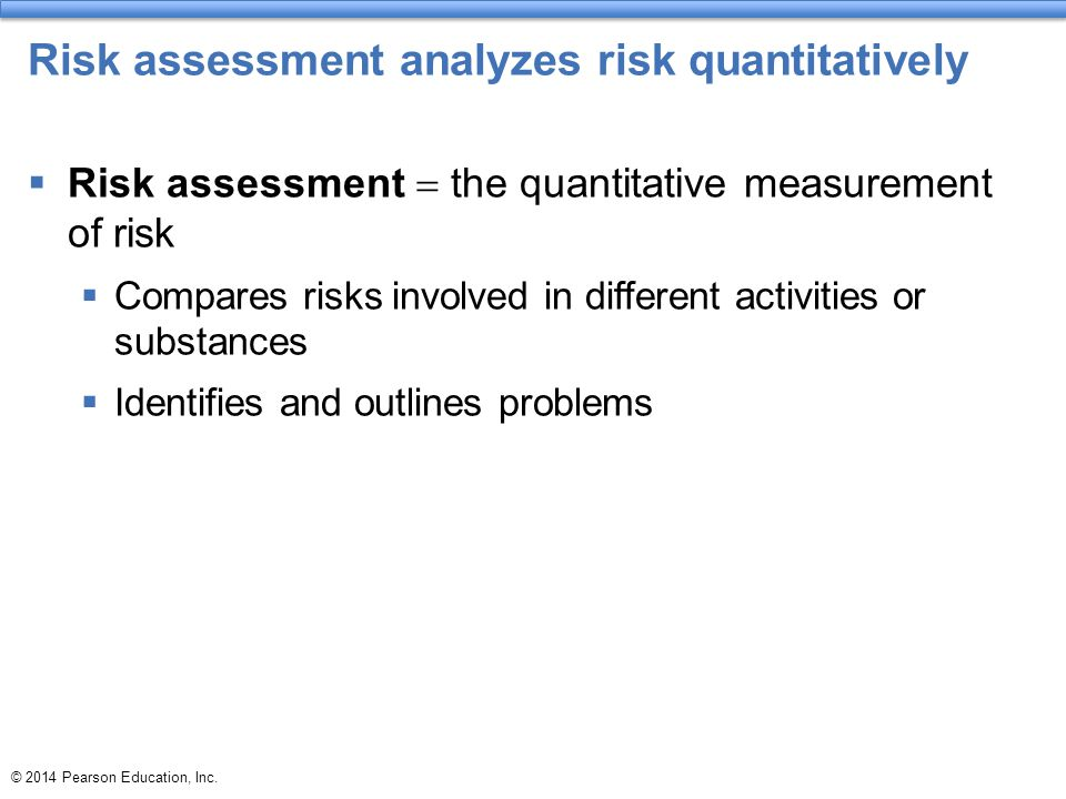 Risk assessment analyzes risk quantitatively  Risk assessment  the quantitative measurement of risk  Compares risks involved in different activities or substances  Identifies and outlines problems