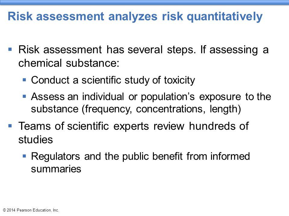 © 2014 Pearson Education, Inc. Risk assessment analyzes risk quantitatively  Risk assessment has several steps. If assessing a chemical substance: 