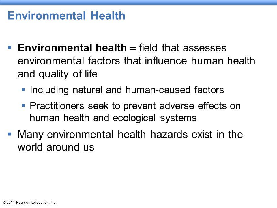 © 2014 Pearson Education, Inc. Environmental Health  Environmental health  field that assesses environmental factors that influence human health and