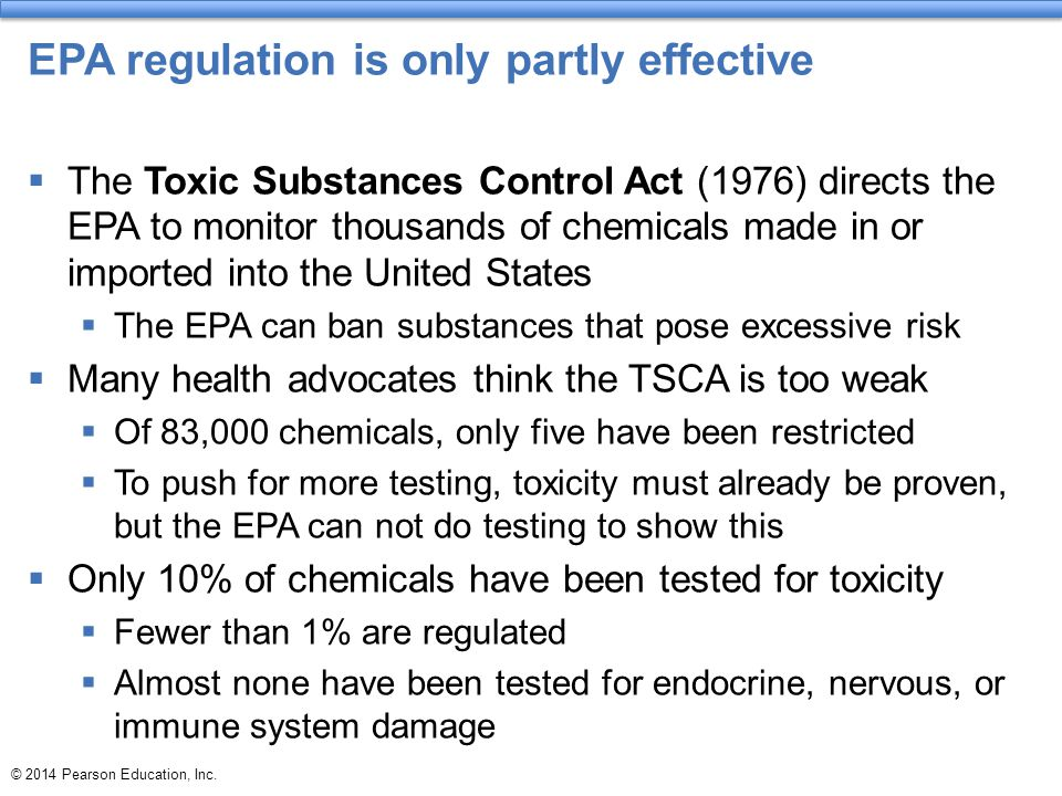 © 2014 Pearson Education, Inc. EPA regulation is only partly effective  The Toxic Substances Control Act (1976) directs the EPA to monitor thousands