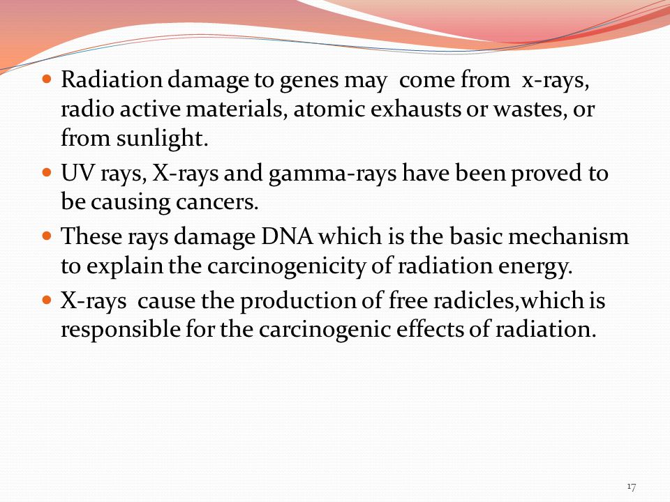 Radiation damage to genes may come from x-rays, radio active materials, atomic exhausts or wastes, or from sunlight.