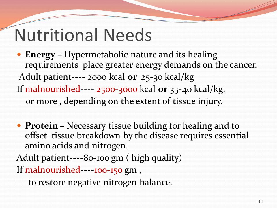Nutritional Needs Energy – Hypermetabolic nature and its healing requirements place greater energy demands on the cancer.