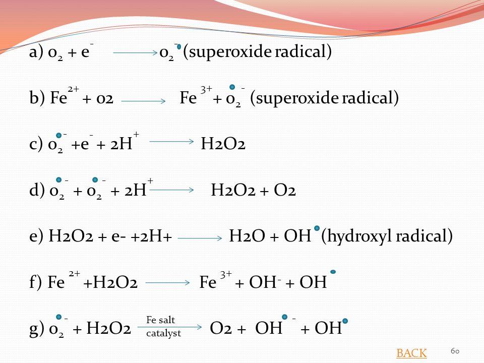 a) o 2 + e - 0 2 - (superoxide radical) b) Fe 2+ + 02 Fe 3+ + o 2 - (superoxide radical) c) o 2 - +e - + 2H + H2O2 d) o 2 - + o 2 - + 2H + H2O2 + O2 e) H2O2 + e- +2H+ H2O + OH (hydroxyl radical) f) Fe 2+ +H2O2 Fe 3+ + OH - + OH g) o 2 - + H2O2 O2 + OH - + OH Fe salt catalyst 60 BACK