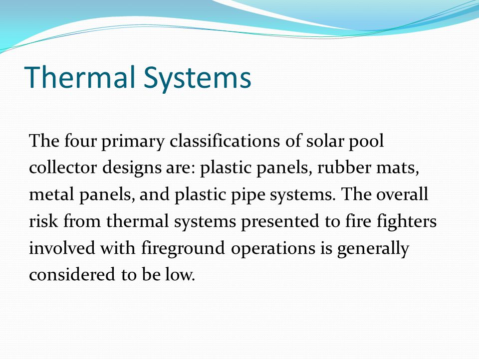 Thermal Systems The four primary classifications of solar pool collector designs are: plastic panels, rubber mats, metal panels, and plastic pipe systems.