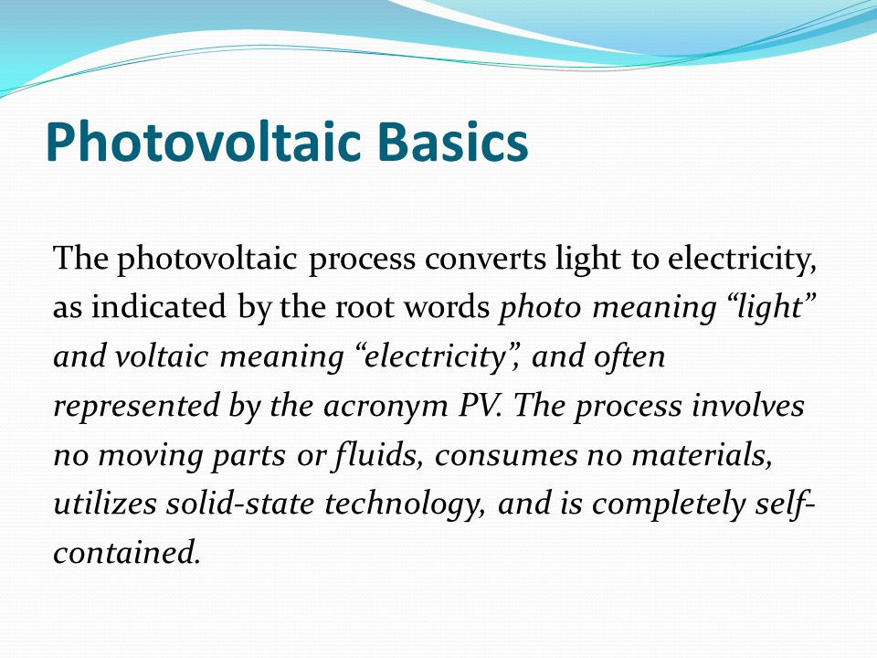 Photovoltaic Basics The photovoltaic process converts light to electricity, as indicated by the root words photo meaning light and voltaic meaning electricity , and often represented by the acronym PV.