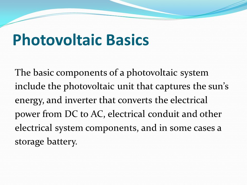 Photovoltaic Basics The basic components of a photovoltaic system include the photovoltaic unit that captures the sun's energy, and inverter that converts the electrical power from DC to AC, electrical conduit and other electrical system components, and in some cases a storage battery.