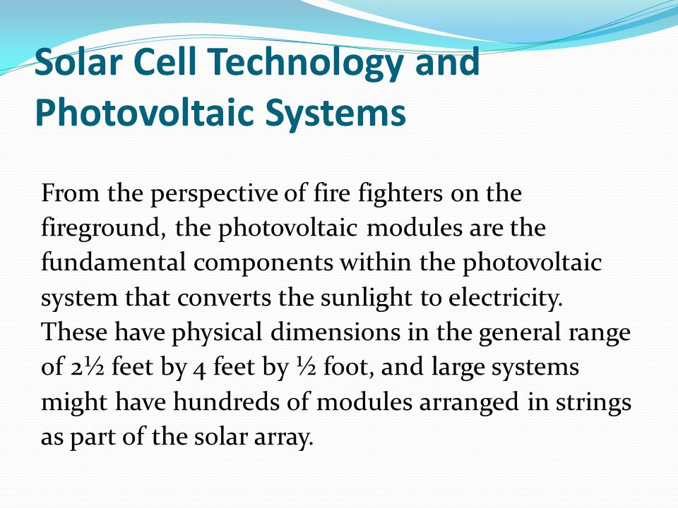 Solar Cell Technology and Photovoltaic Systems From the perspective of fire fighters on the fireground, the photovoltaic modules are the fundamental components within the photovoltaic system that converts the sunlight to electricity.
