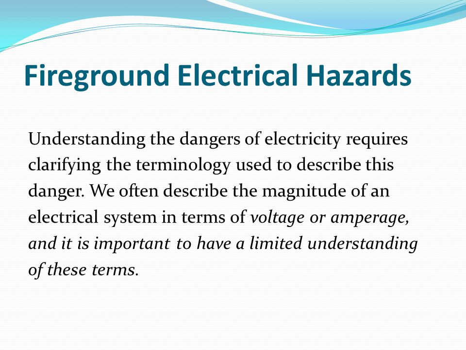 Fireground Electrical Hazards Understanding the dangers of electricity requires clarifying the terminology used to describe this danger.