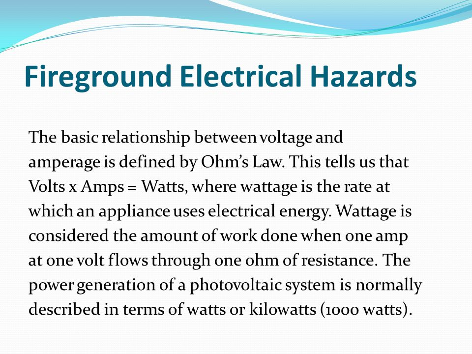 Fireground Electrical Hazards The basic relationship between voltage and amperage is defined by Ohm's Law.
