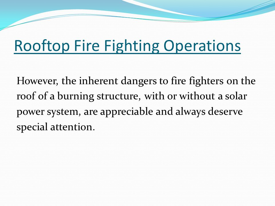 Rooftop Fire Fighting Operations However, the inherent dangers to fire fighters on the roof of a burning structure, with or without a solar power system, are appreciable and always deserve special attention.