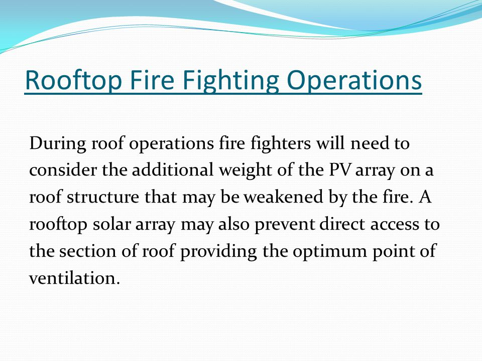 Rooftop Fire Fighting Operations During roof operations fire fighters will need to consider the additional weight of the PV array on a roof structure that may be weakened by the fire.