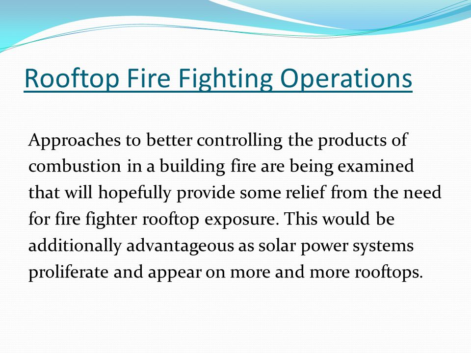 Rooftop Fire Fighting Operations Approaches to better controlling the products of combustion in a building fire are being examined that will hopefully provide some relief from the need for fire fighter rooftop exposure.
