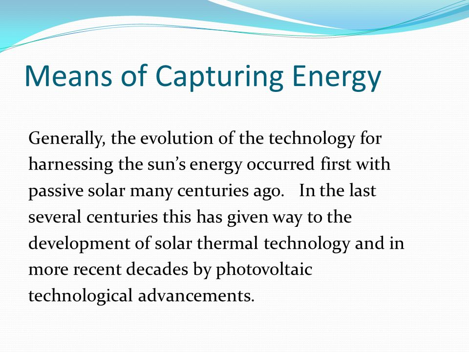 Means of Capturing Energy Generally, the evolution of the technology for harnessing the sun's energy occurred first with passive solar many centuries ago.