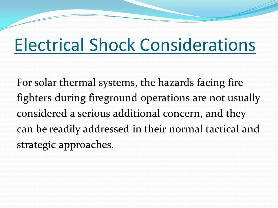 Electrical Shock Considerations For solar thermal systems, the hazards facing fire fighters during fireground operations are not usually considered a serious additional concern, and they can be readily addressed in their normal tactical and strategic approaches.