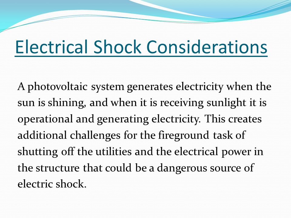 Electrical Shock Considerations A photovoltaic system generates electricity when the sun is shining, and when it is receiving sunlight it is operational and generating electricity.