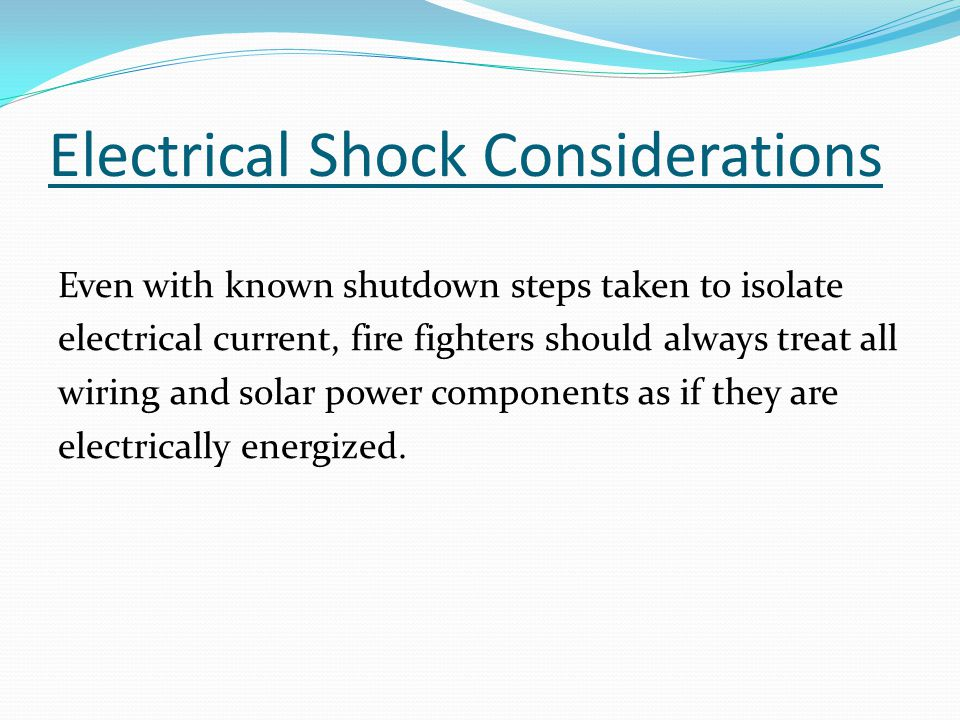 Electrical Shock Considerations Even with known shutdown steps taken to isolate electrical current, fire fighters should always treat all wiring and solar power components as if they are electrically energized.
