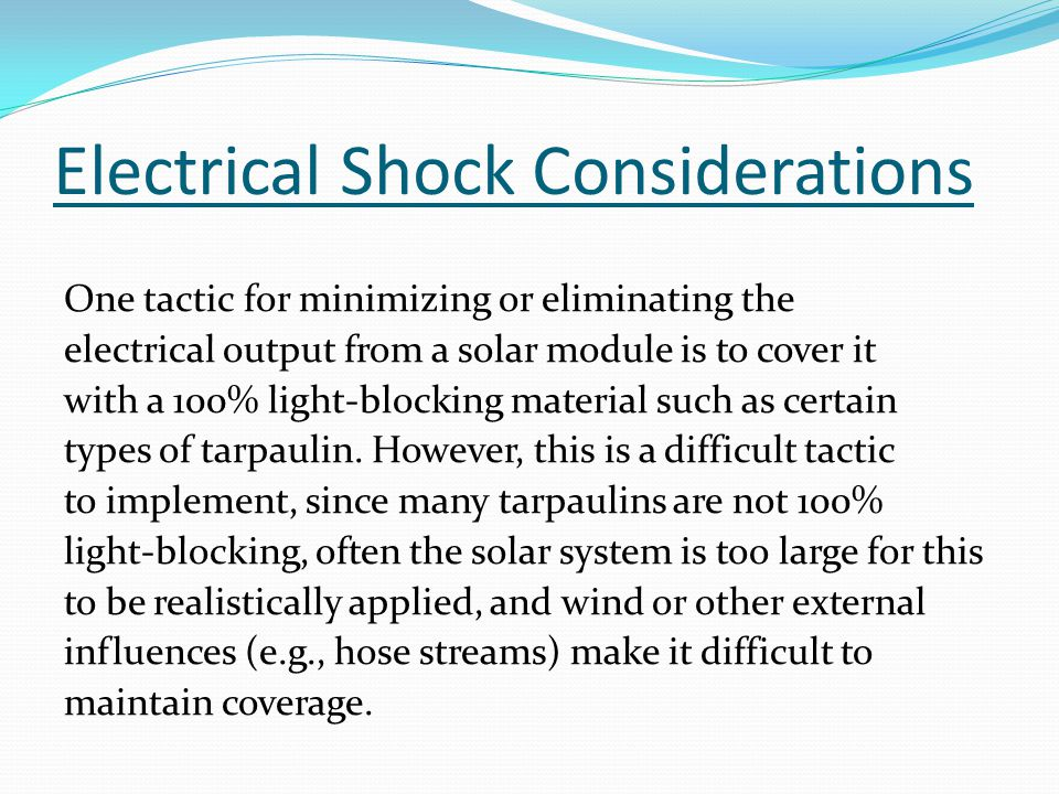 Electrical Shock Considerations One tactic for minimizing or eliminating the electrical output from a solar module is to cover it with a 100% light-blocking material such as certain types of tarpaulin.