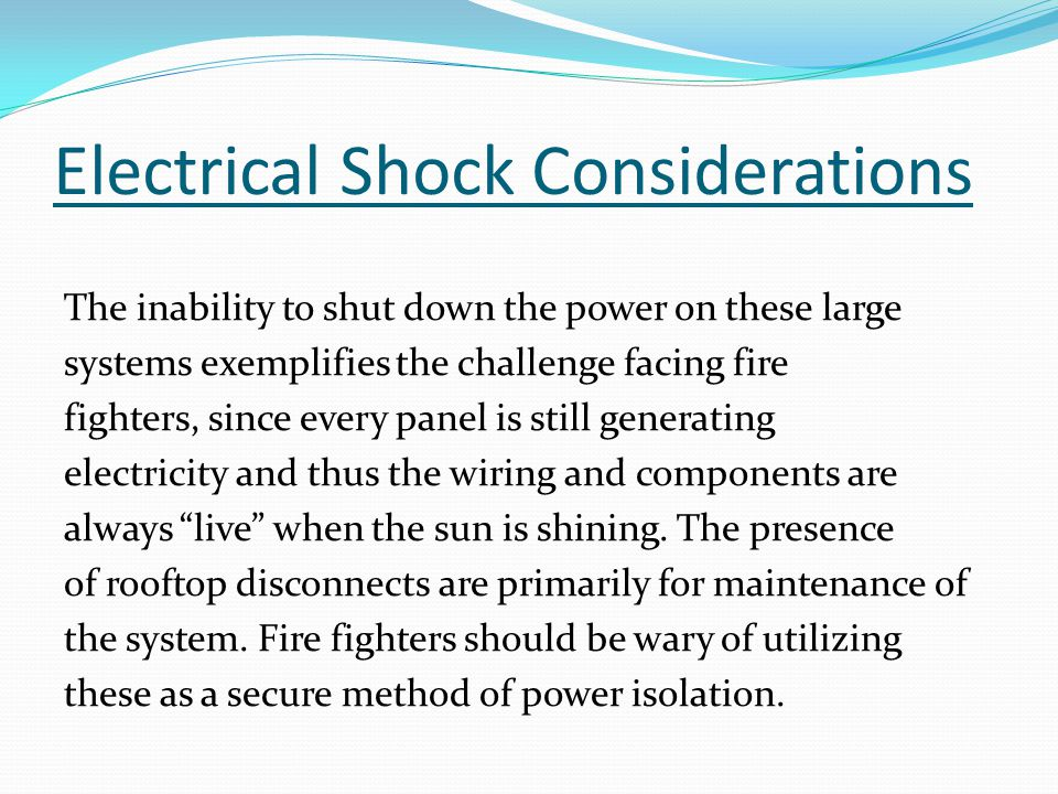 Electrical Shock Considerations The inability to shut down the power on these large systems exemplifies the challenge facing fire fighters, since every panel is still generating electricity and thus the wiring and components are always live when the sun is shining.