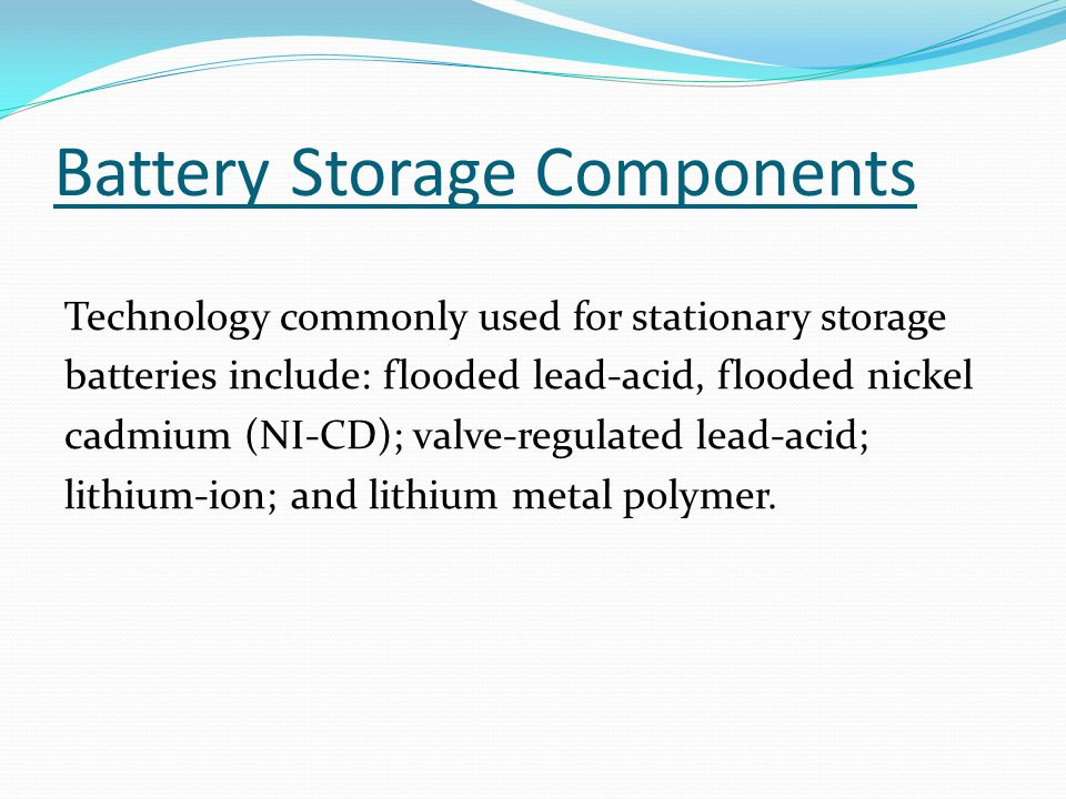Battery Storage Components Technology commonly used for stationary storage batteries include: flooded lead-acid, flooded nickel cadmium (NI-CD); valve-regulated lead-acid; lithium-ion; and lithium metal polymer.