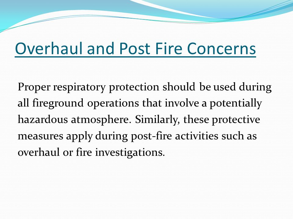 Overhaul and Post Fire Concerns Proper respiratory protection should be used during all fireground operations that involve a potentially hazardous atmosphere.