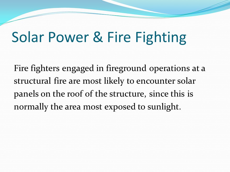 Solar Power & Fire Fighting Fire fighters engaged in fireground operations at a structural fire are most likely to encounter solar panels on the roof of the structure, since this is normally the area most exposed to sunlight.