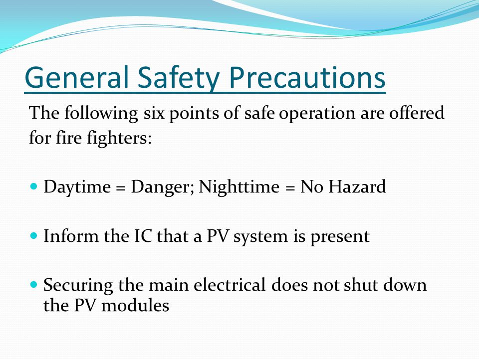 General Safety Precautions The following six points of safe operation are offered for fire fighters: Daytime = Danger; Nighttime = No Hazard Inform the IC that a PV system is present Securing the main electrical does not shut down the PV modules